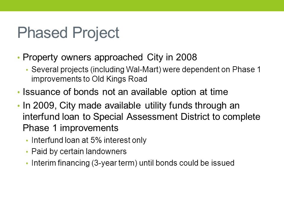 Phased Project Property owners approached City in 2008 Several projects (including Wal-Mart) were dependent on Phase 1 improvements to Old Kings Road Issuance of bonds not an available option at time In 2009, City made available utility funds through an interfund loan to Special Assessment District to complete Phase 1 improvements Interfund loan at 5% interest only Paid by certain landowners Interim financing (3-year term) until bonds could be issued