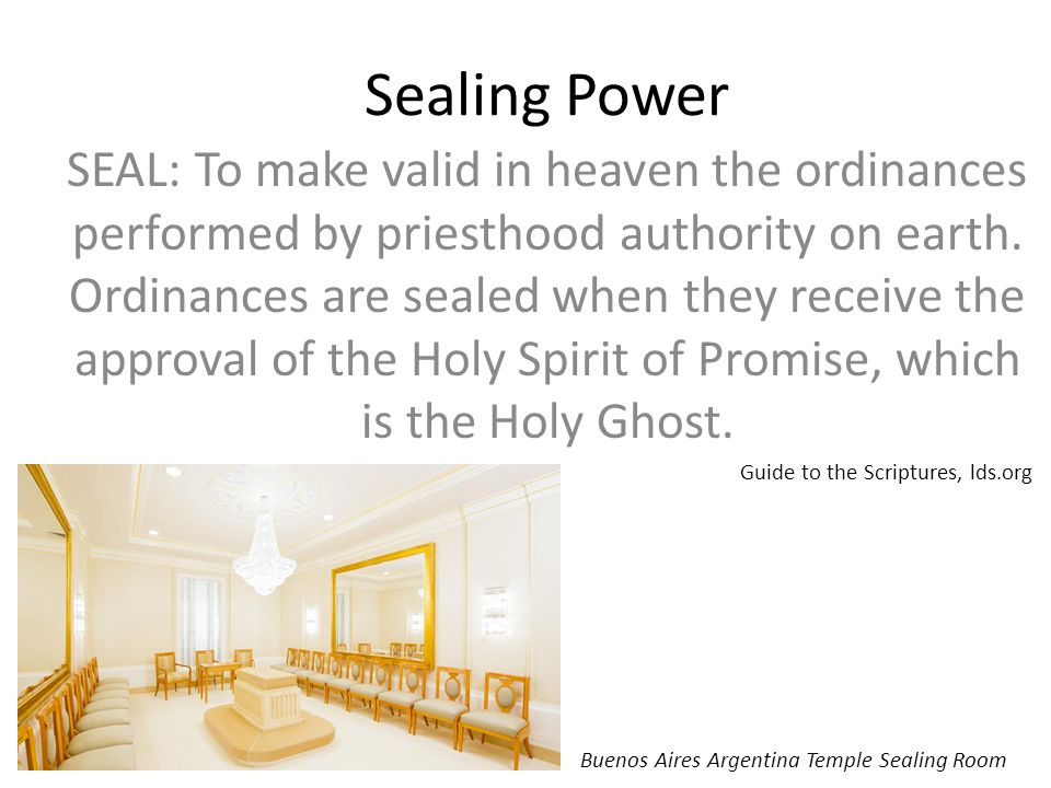 Sealing Power SEAL: To make valid in heaven the ordinances performed by priesthood authority on earth.