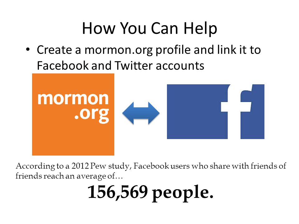 Create a mormon.org profile and link it to Facebook and Twitter accounts How You Can Help According to a 2012 Pew study, Facebook users who share with friends of friends reach an average of… 156,569 people.