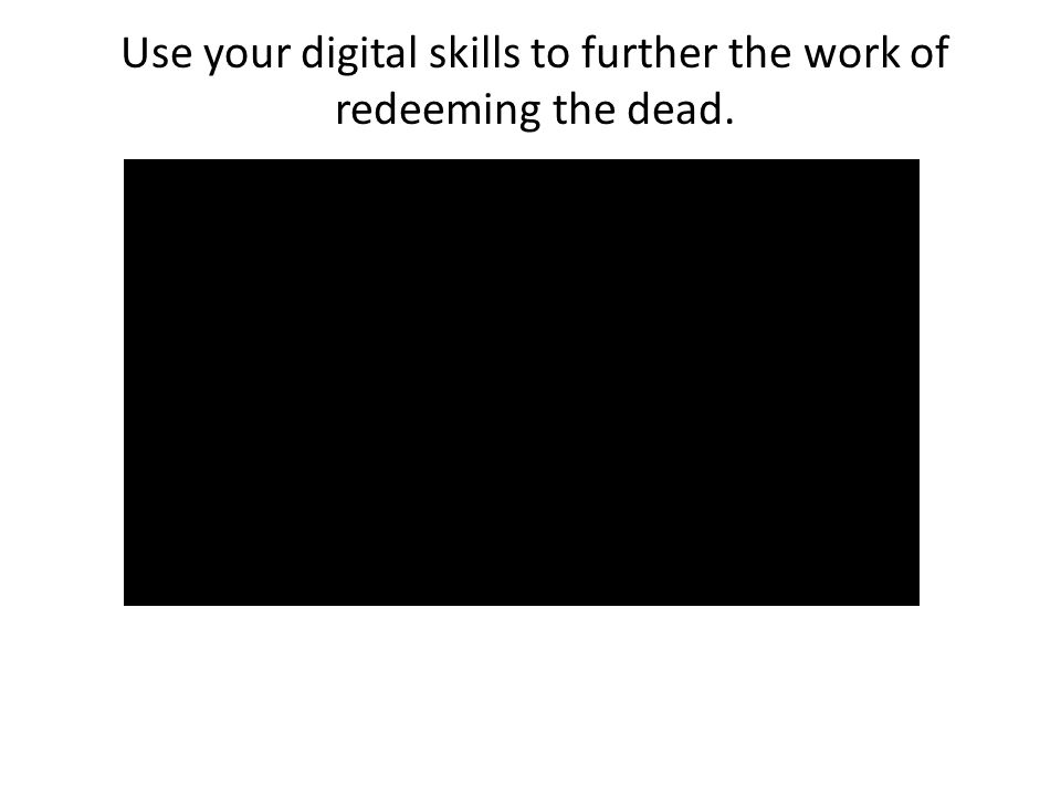 Use your digital skills to further the work of redeeming the dead.