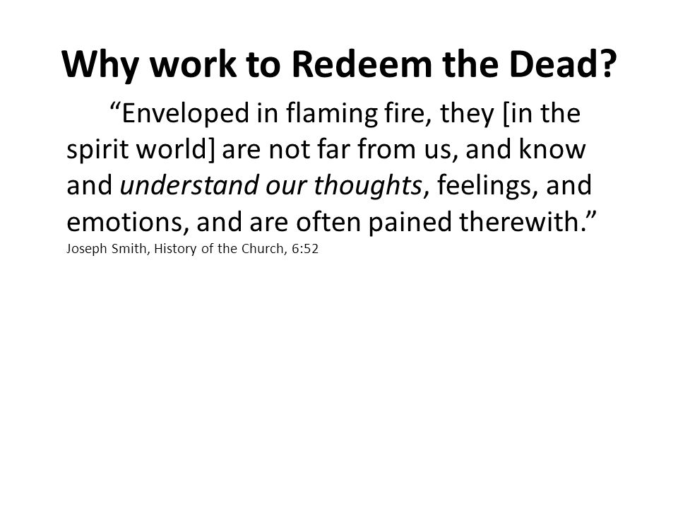 Enveloped in flaming fire, they [in the spirit world] are not far from us, and know and understand our thoughts, feelings, and emotions, and are often pained therewith. Joseph Smith, History of the Church, 6:52 Why work to Redeem the Dead