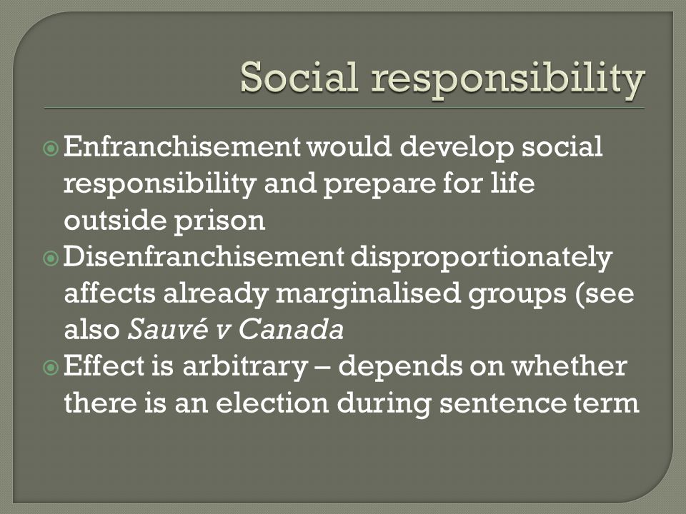  Enfranchisement would develop social responsibility and prepare for life outside prison  Disenfranchisement disproportionately affects already marg