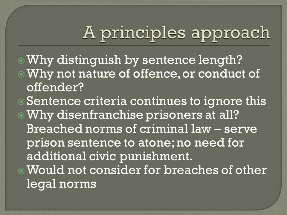  Why distinguish by sentence length?  Why not nature of offence, or conduct of offender?  Sentence criteria continues to ignore this  Why disenfra