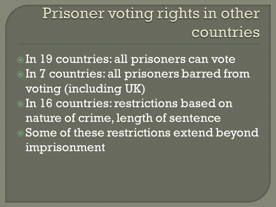  In 19 countries: all prisoners can vote  In 7 countries: all prisoners barred from voting (including UK)  In 16 countries: restrictions based on n