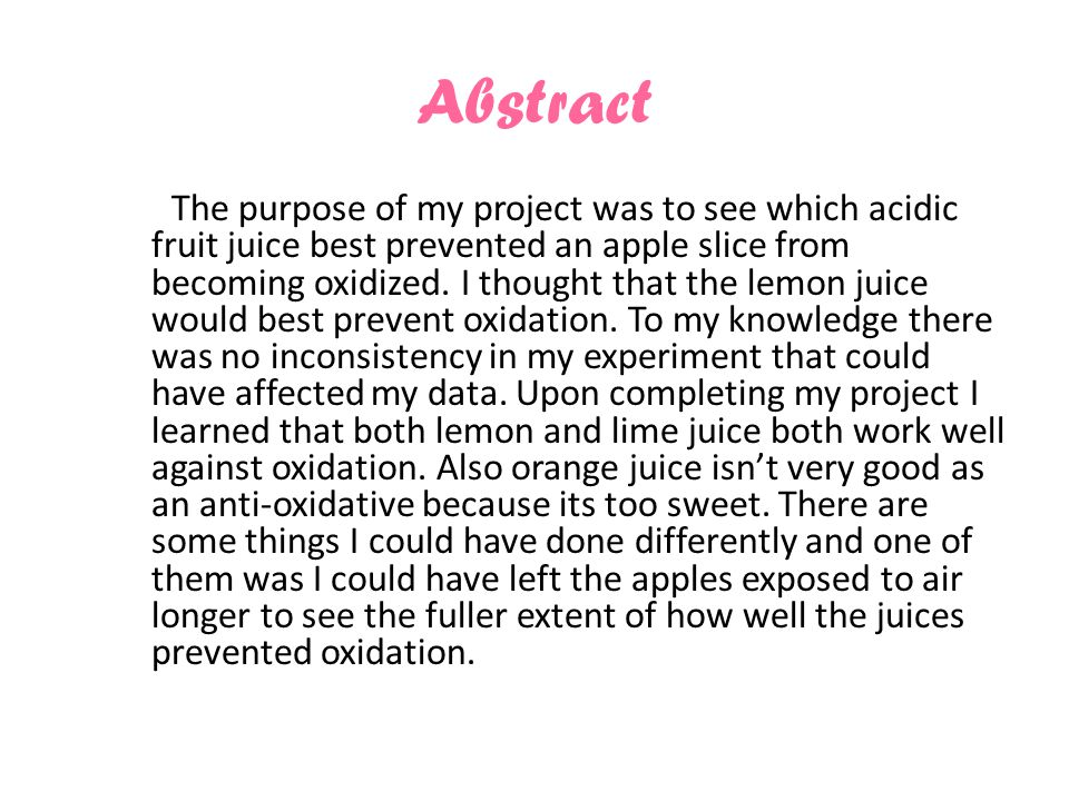 Abstract The purpose of my project was to see which acidic fruit juice best prevented an apple slice from becoming oxidized.
