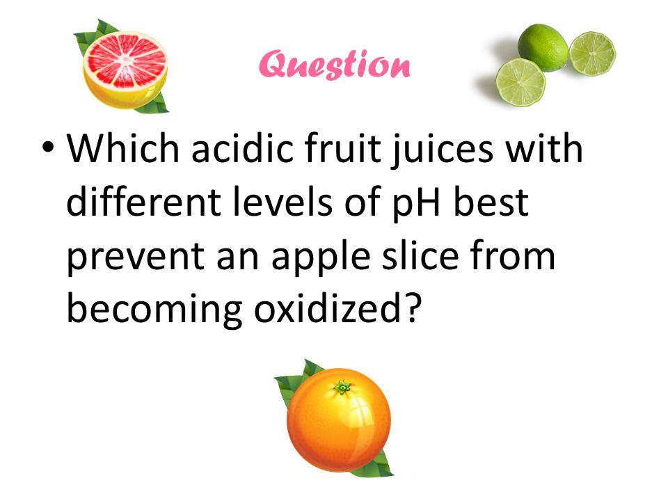 Question Which acidic fruit juices with different levels of pH best prevent an apple slice from becoming oxidized