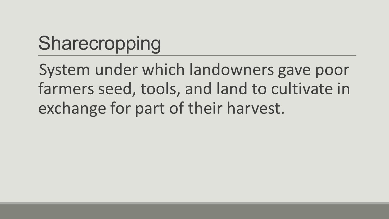 Sharecropping System under which landowners gave poor farmers seed, tools, and land to cultivate in exchange for part of their harvest.