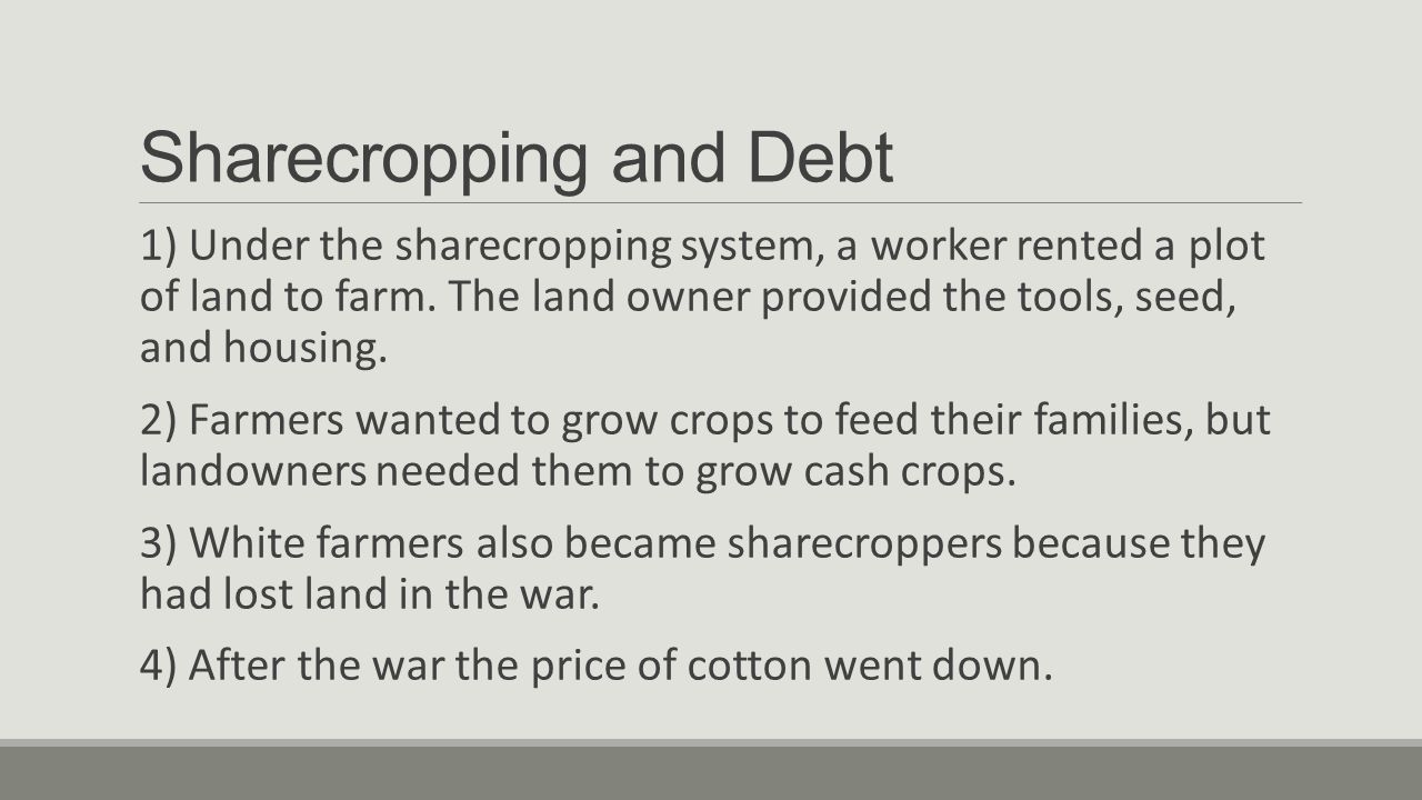 Sharecropping and Debt 1) Under the sharecropping system, a worker rented a plot of land to farm.