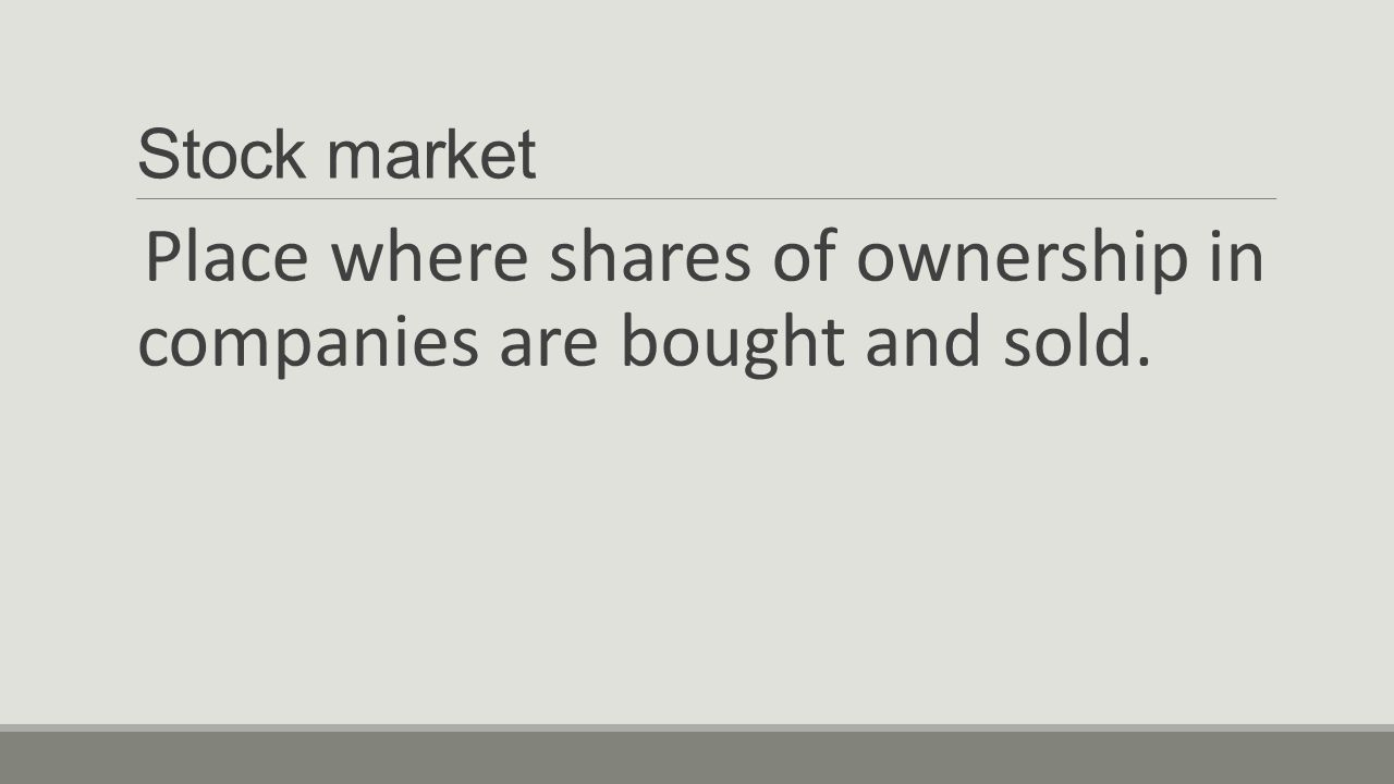 Stock market Place where shares of ownership in companies are bought and sold.