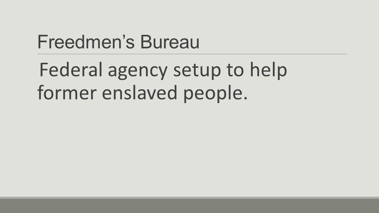 Freedmen's Bureau Federal agency setup to help former enslaved people.
