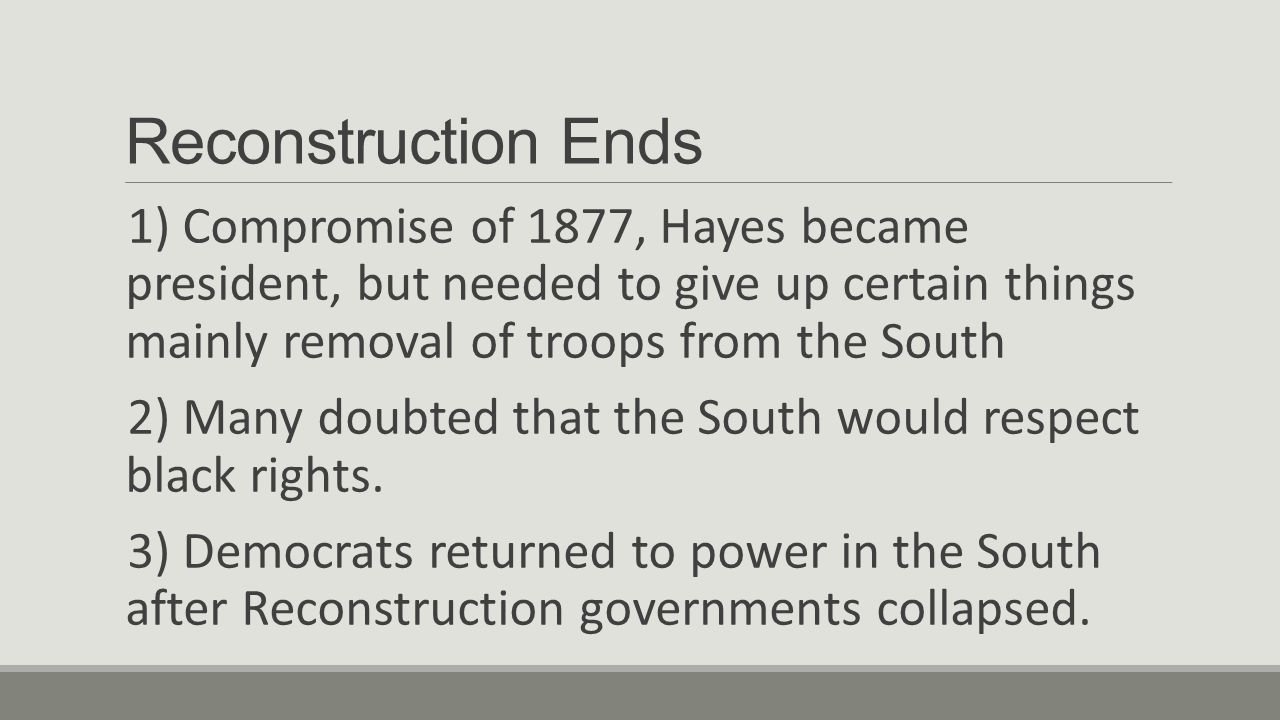 Reconstruction Ends 1) Compromise of 1877, Hayes became president, but needed to give up certain things mainly removal of troops from the South 2) Many doubted that the South would respect black rights.