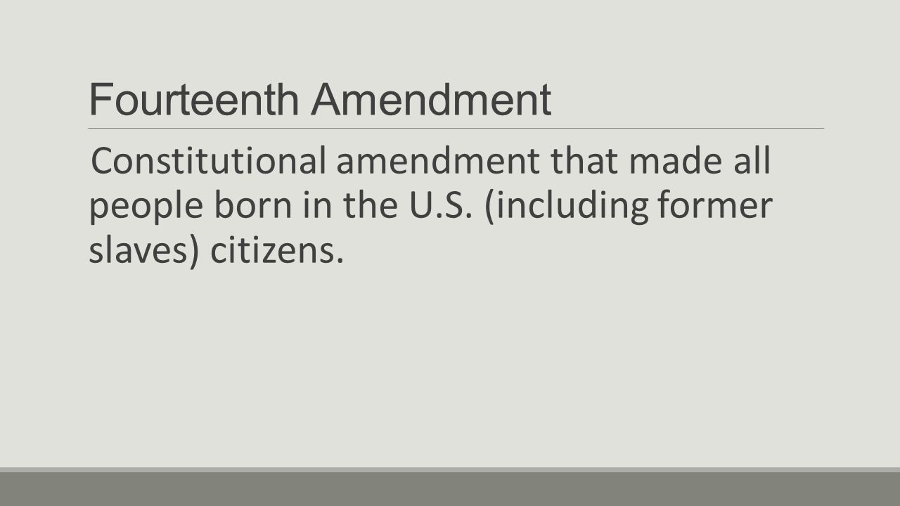 Fourteenth Amendment Constitutional amendment that made all people born in the U.S.