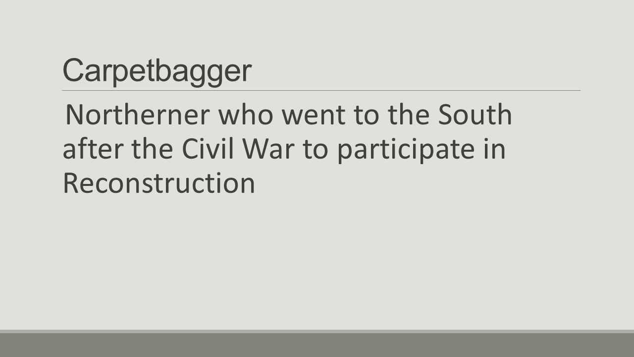 Carpetbagger Northerner who went to the South after the Civil War to participate in Reconstruction