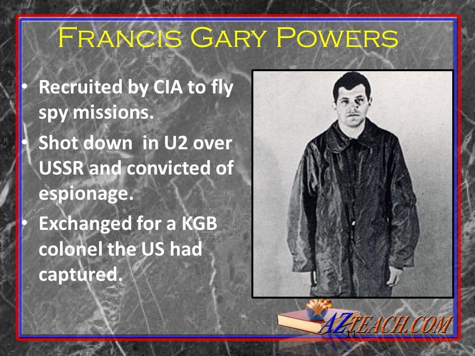 11 Francis Gary Powers Recruited by CIA to fly spy missions. Shot down in U2 over USSR and convicted of espionage. Exchanged for a KGB colonel the US