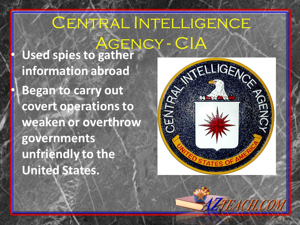3 Central Intelligence Agency - CIA Used spies to gather information abroad Began to carry out covert operations to weaken or overthrow governments un