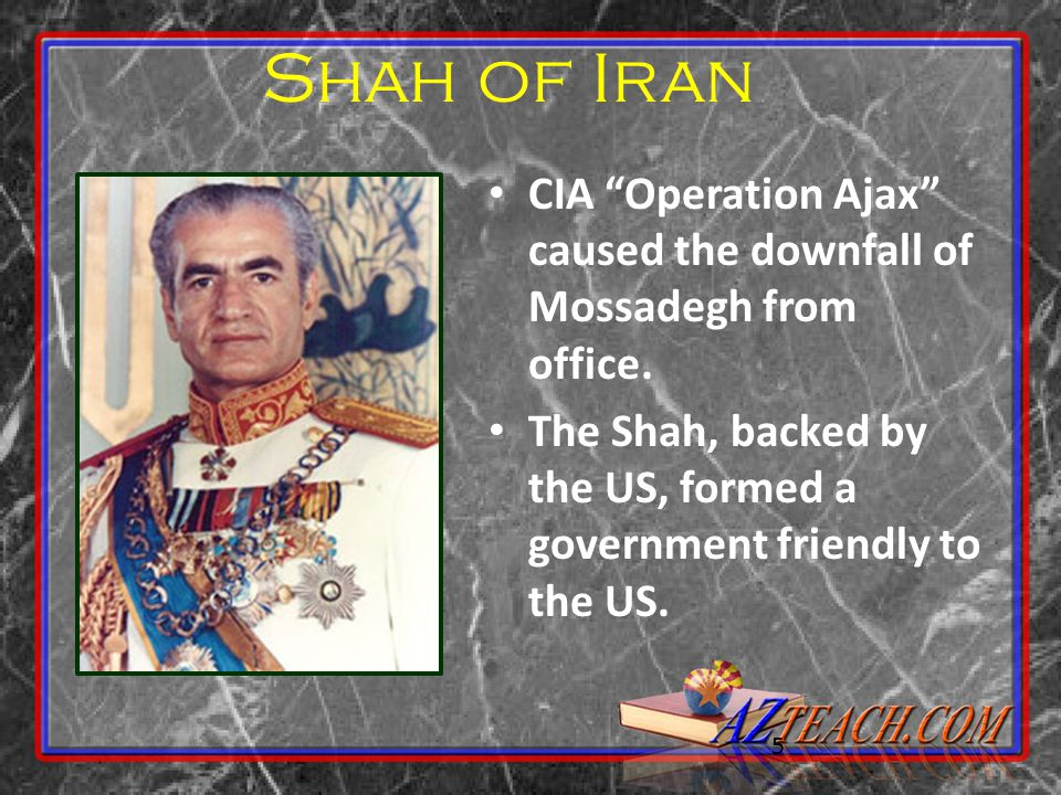 "5 Shah of Iran CIA ""Operation Ajax"" caused the downfall of Mossadegh from office. The Shah, backed by the US, formed a government friendly to the US."