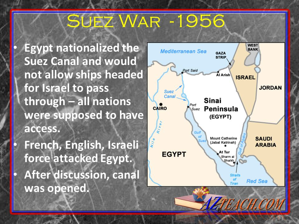 6 Suez War -1956 Egypt nationalized the Suez Canal and would not allow ships headed for Israel to pass through – all nations were supposed to have acc