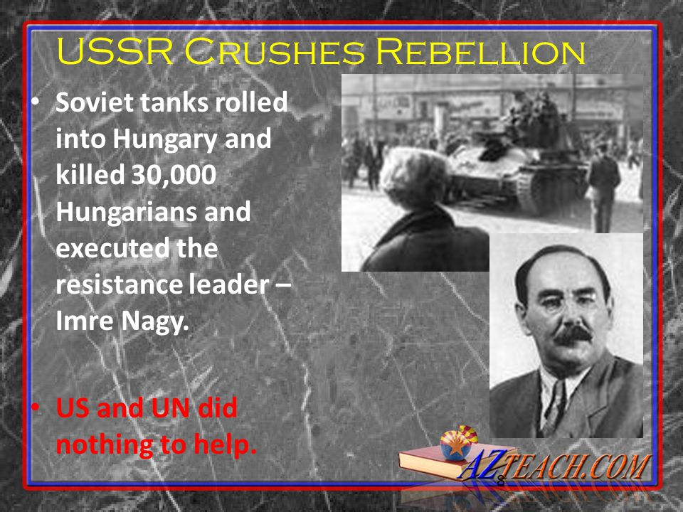 8 USSR Crushes Rebellion Soviet tanks rolled into Hungary and killed 30,000 Hungarians and executed the resistance leader – Imre Nagy. US and UN did n