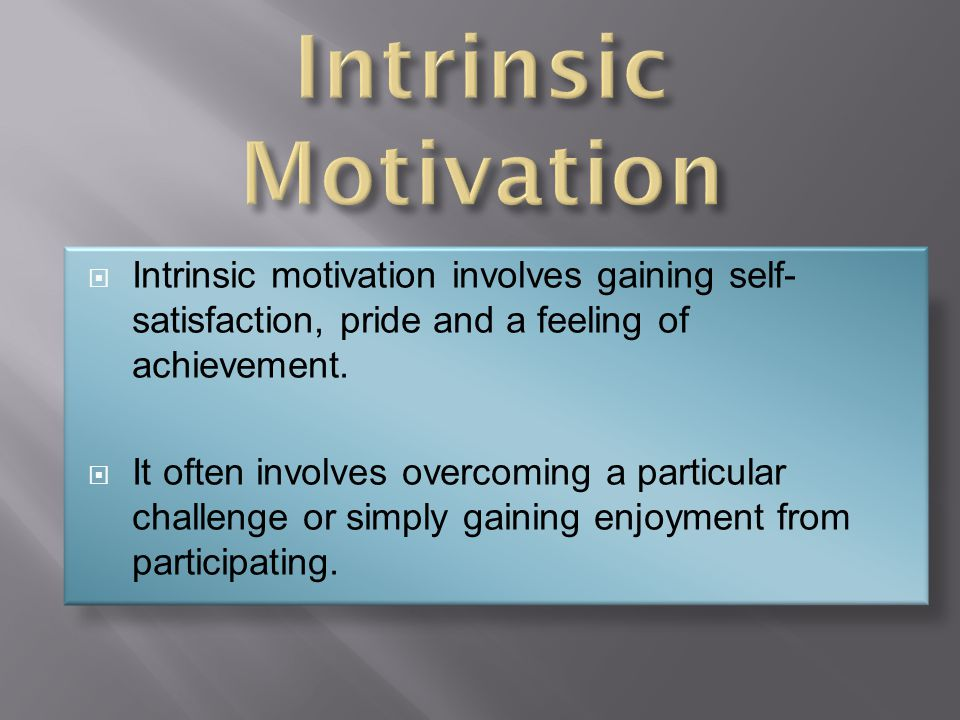  Intrinsic motivation involves gaining self- satisfaction, pride and a feeling of achievement.