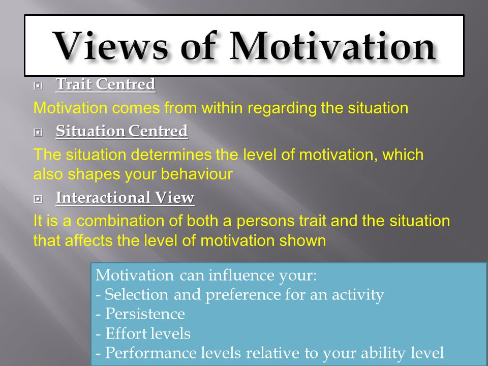  Trait Centred Motivation comes from within regarding the situation  Situation Centred The situation determines the level of motivation, which also shapes your behaviour  Interactional View It is a combination of both a persons trait and the situation that affects the level of motivation shown Motivation can influence your: - Selection and preference for an activity - Persistence - Effort levels - Performance levels relative to your ability level