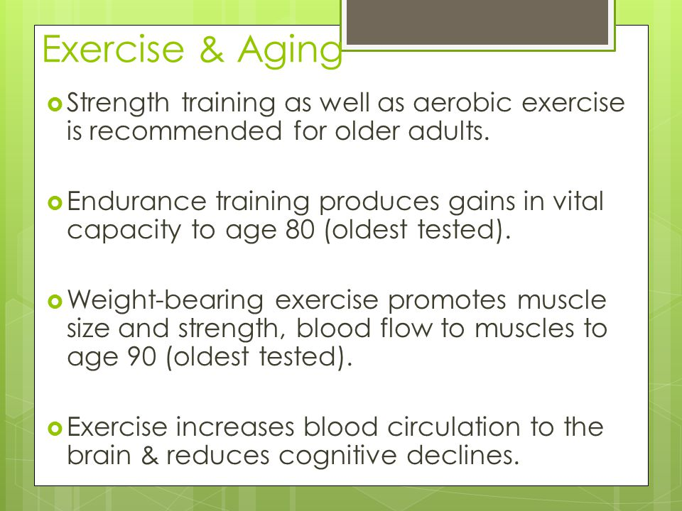 Exercise & Aging  Strength training as well as aerobic exercise is recommended for older adults.  Endurance training produces gains in vital capacit