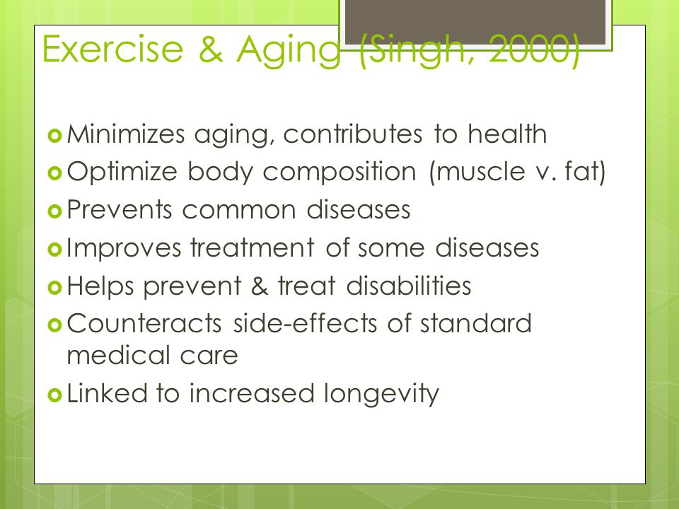 Exercise & Aging (Singh, 2000)  Minimizes aging, contributes to health  Optimize body composition (muscle v. fat)  Prevents common diseases  Impro