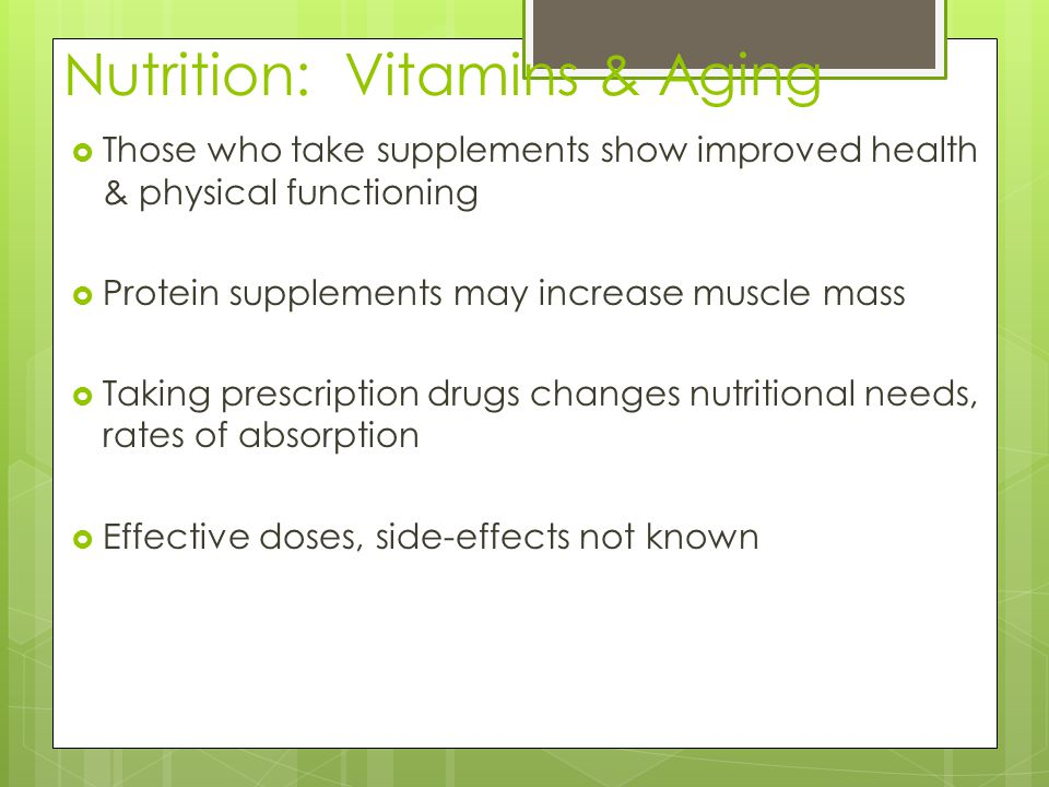 Nutrition: Vitamins & Aging  Antioxidants (A,C, beta carotene) may slow aging & improve older adult health  Vitamin C deficiency associated with earlier death  Vitamin E associated with reduced heart risk  Calcium, vitamin D delay osteoporosis.