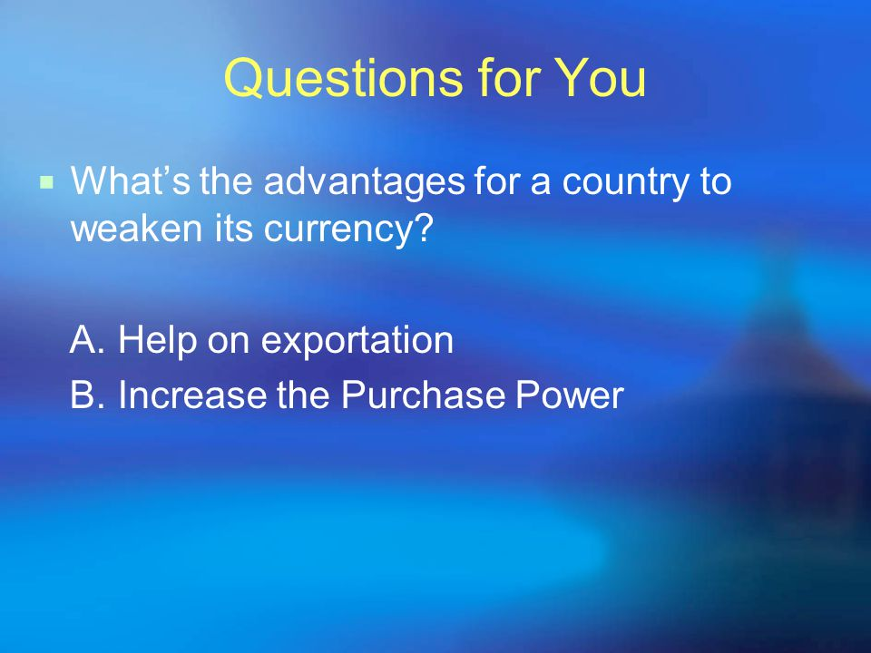 Questions for You  What's the advantages for a country to weaken its currency? A. Help on exportation B. Increase the Purchase Power