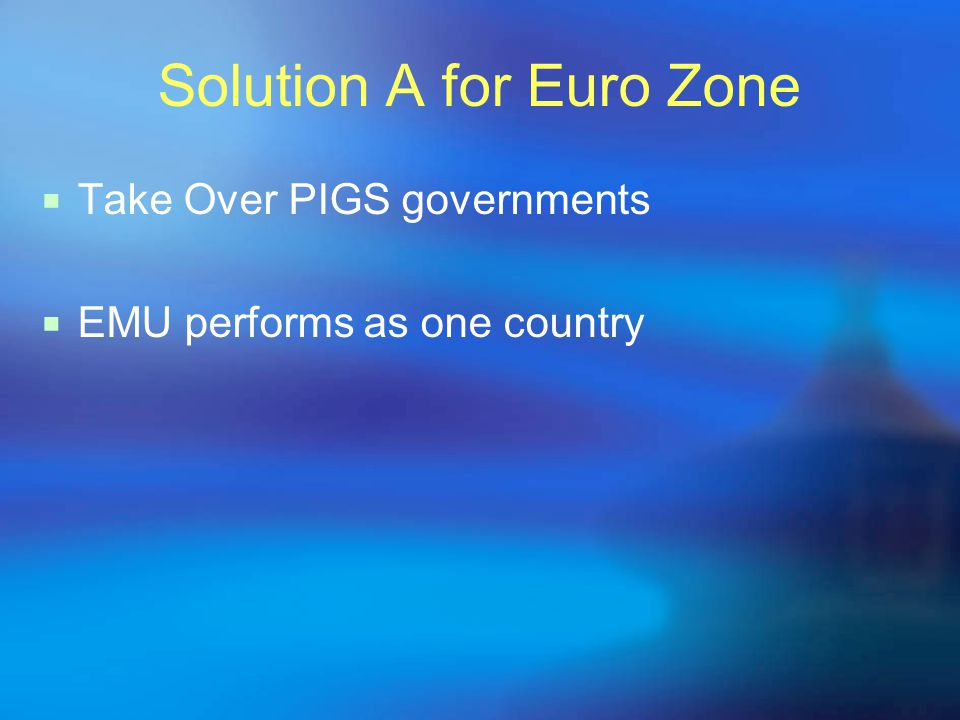 Solution A for Euro Zone  Take Over PIGS governments  EMU performs as one country