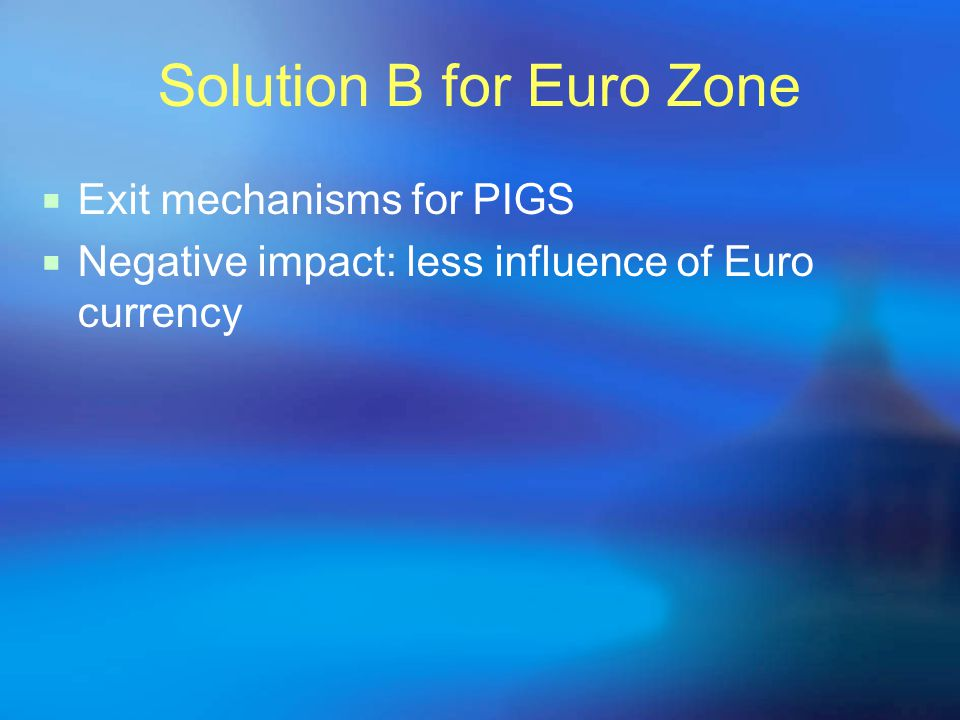 Solution B for Euro Zone  Exit mechanisms for PIGS  Negative impact: less influence of Euro currency