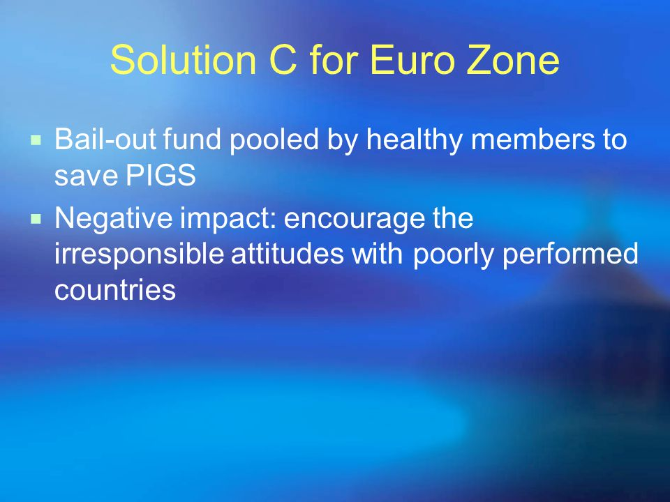 Solution C for Euro Zone  Bail-out fund pooled by healthy members to save PIGS  Negative impact: encourage the irresponsible attitudes with poorly p
