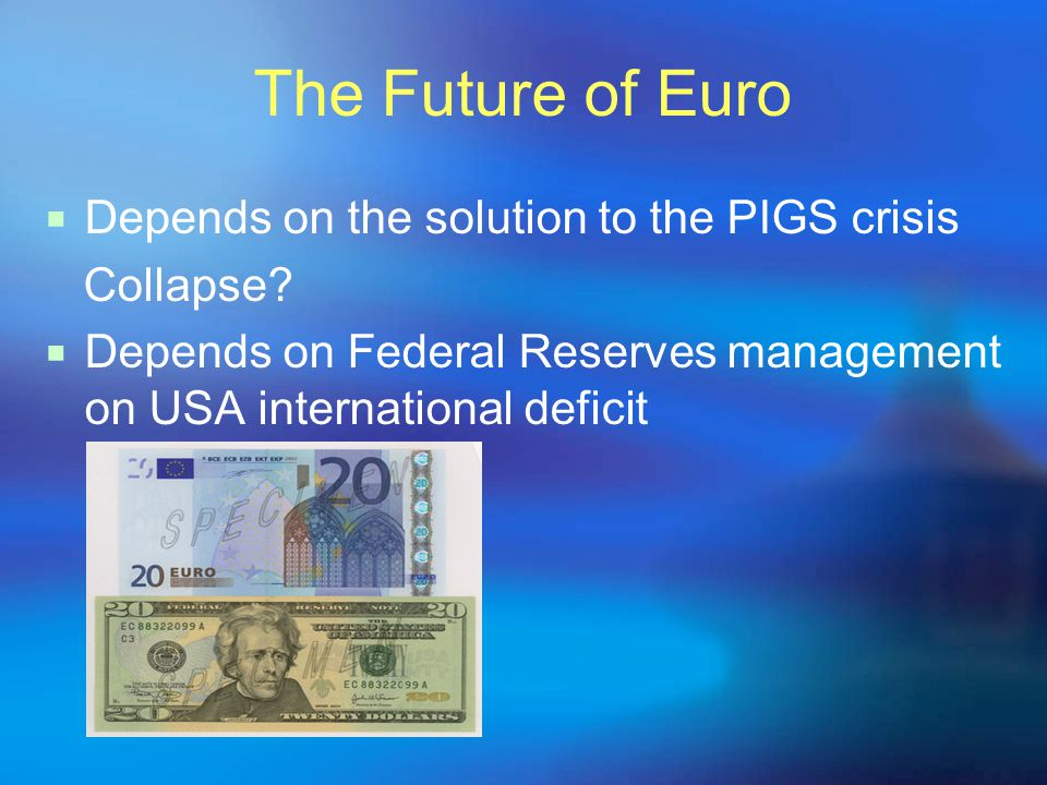The Future of Euro  Depends on the solution to the PIGS crisis Collapse?  Depends on Federal Reserves management on USA international deficit