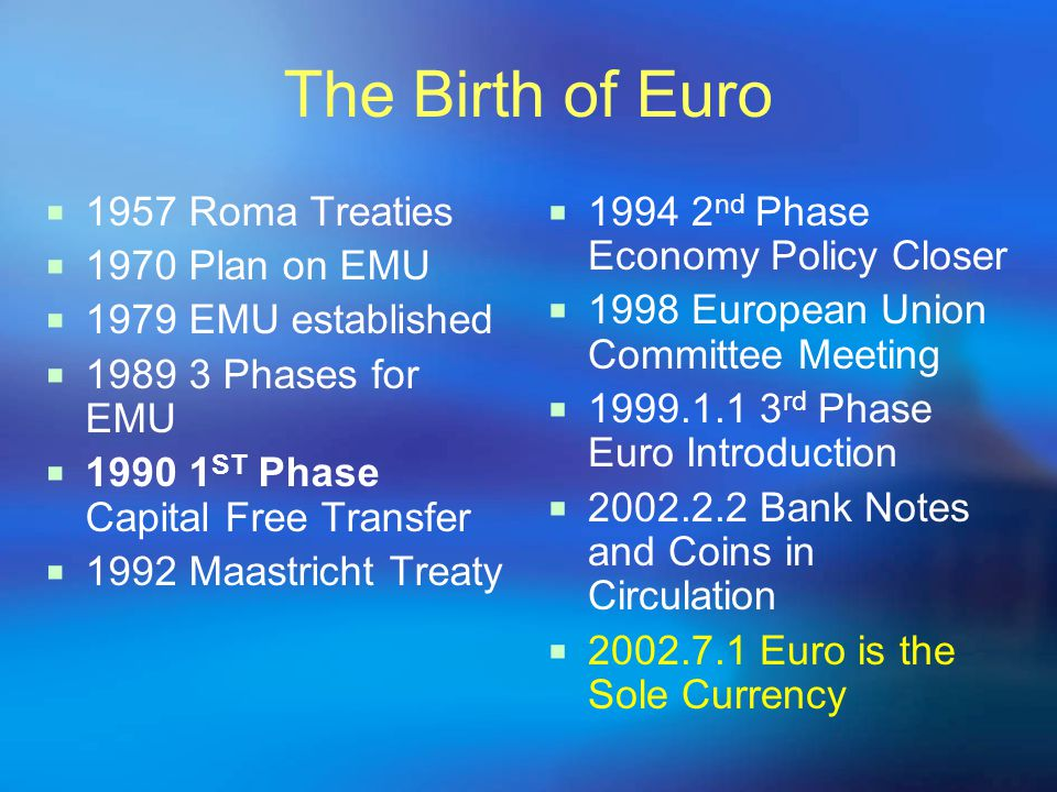 The Birth of Euro  1957 Roma Treaties  1970 Plan on EMU  1979 EMU established  1989 3 Phases for EMU  1990 1 ST Phase Capital Free Transfer  1992 Maastricht Treaty  1994 2 nd Phase Economy Policy Closer  1998 European Union Committee Meeting  1999.1.1 3 rd Phase Euro Introduction  2002.2.2 Bank Notes and Coins in Circulation  2002.7.1 Euro is the Sole Currency
