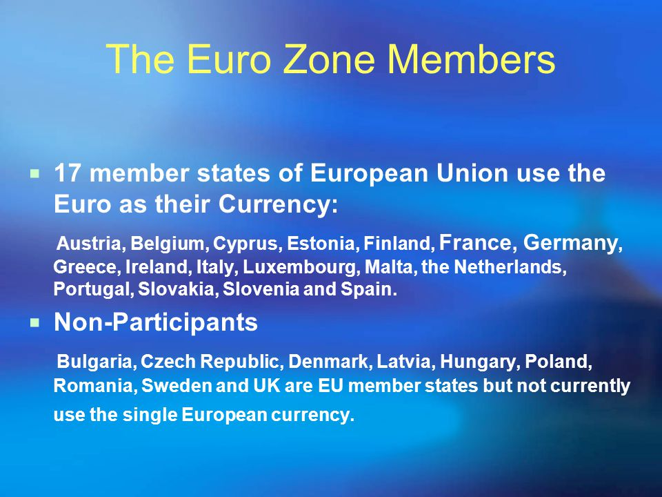 The Euro Zone Members  17 member states of European Union use the Euro as their Currency: Austria, Belgium, Cyprus, Estonia, Finland, France, Germany