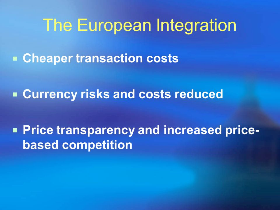 The European Integration  Cheaper transaction costs  Currency risks and costs reduced  Price transparency and increased price- based competition