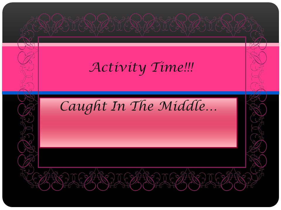Caught In The Middle… Activity Time!!!