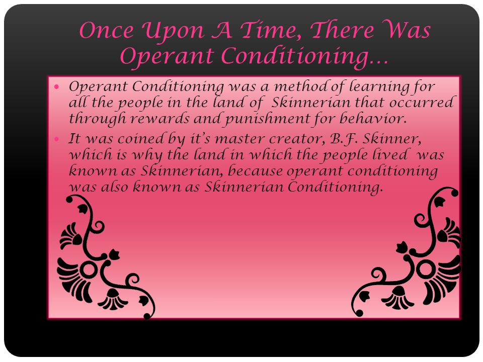 Once Upon A Time, There Was Operant Conditioning… Operant Conditioning was a method of learning for all the people in the land of Skinnerian that occurred through rewards and punishment for behavior.