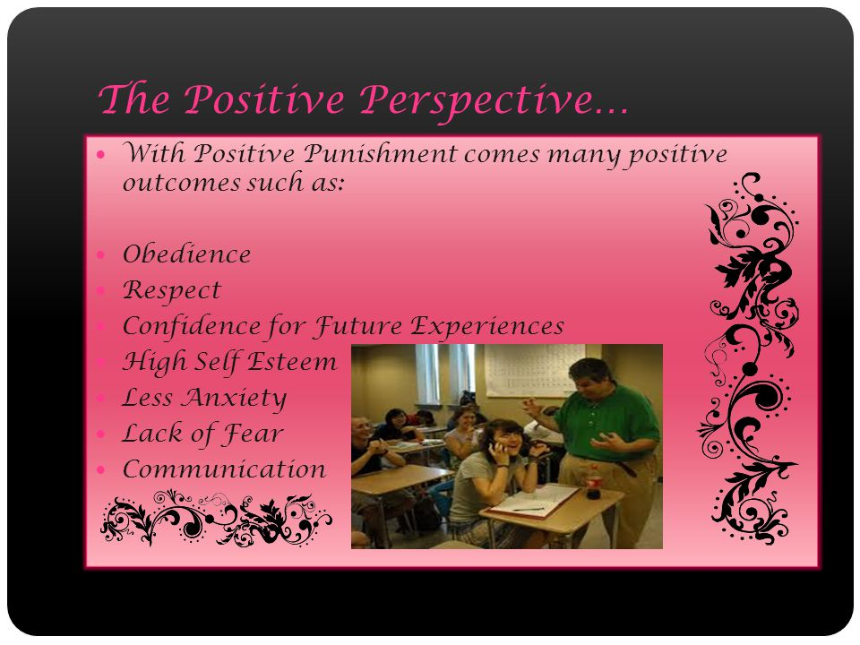The Positive Perspective… With Positive Punishment comes many positive outcomes such as: Obedience Respect Confidence for Future Experiences High Self Esteem Less Anxiety Lack of Fear Communication