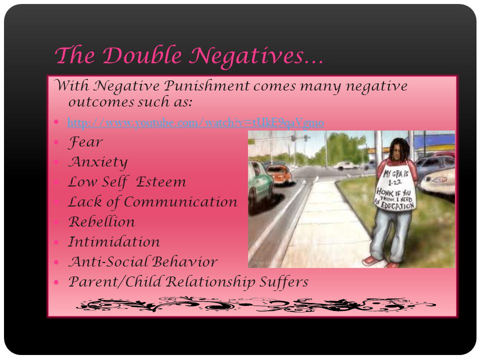 The Double Negatives… With Negative Punishment comes many negative outcomes such as: http://www.youtube.com/watch?v=tUkE9qaVgmo Fear Anxiety Low Self Esteem Lack of Communication Rebellion Intimidation Anti-Social Behavior Parent/Child Relationship Suffers
