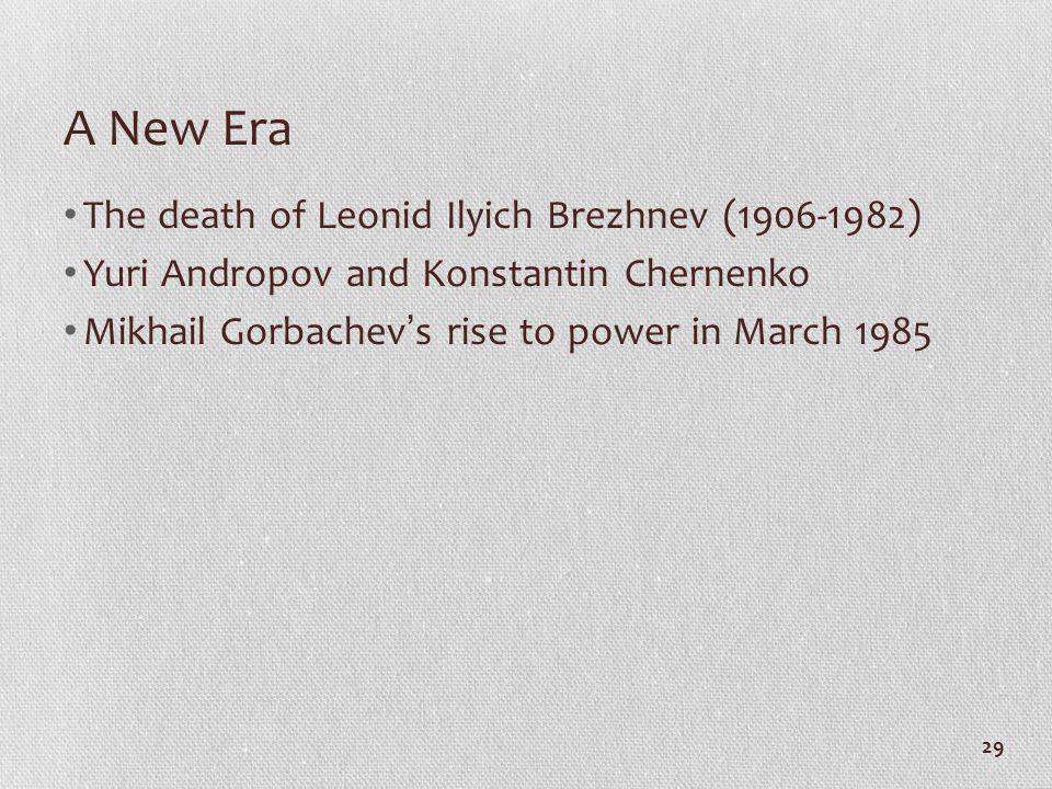 A New Era The death of Leonid Ilyich Brezhnev (1906-1982) Yuri Andropov and Konstantin Chernenko Mikhail Gorbachev ' s rise to power in March 1985 29