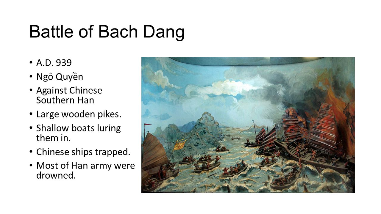 Battle of Bach Dang A.D. 939 Ngô Quyền Against Chinese Southern Han Large wooden pikes. Shallow boats luring them in. Chinese ships trapped. Most of H