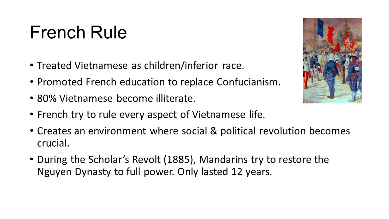 French Rule Treated Vietnamese as children/inferior race. Promoted French education to replace Confucianism. 80% Vietnamese become illiterate. French
