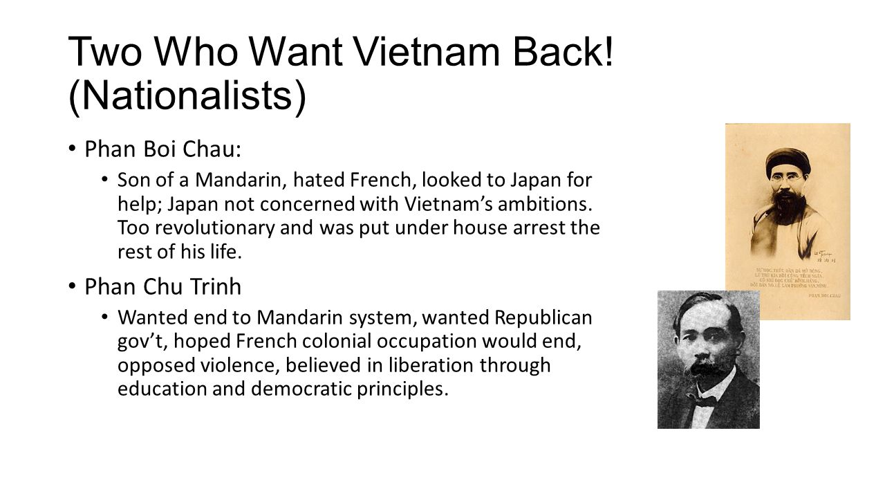 Two Who Want Vietnam Back! (Nationalists) Phan Boi Chau: Son of a Mandarin, hated French, looked to Japan for help; Japan not concerned with Vietnam's