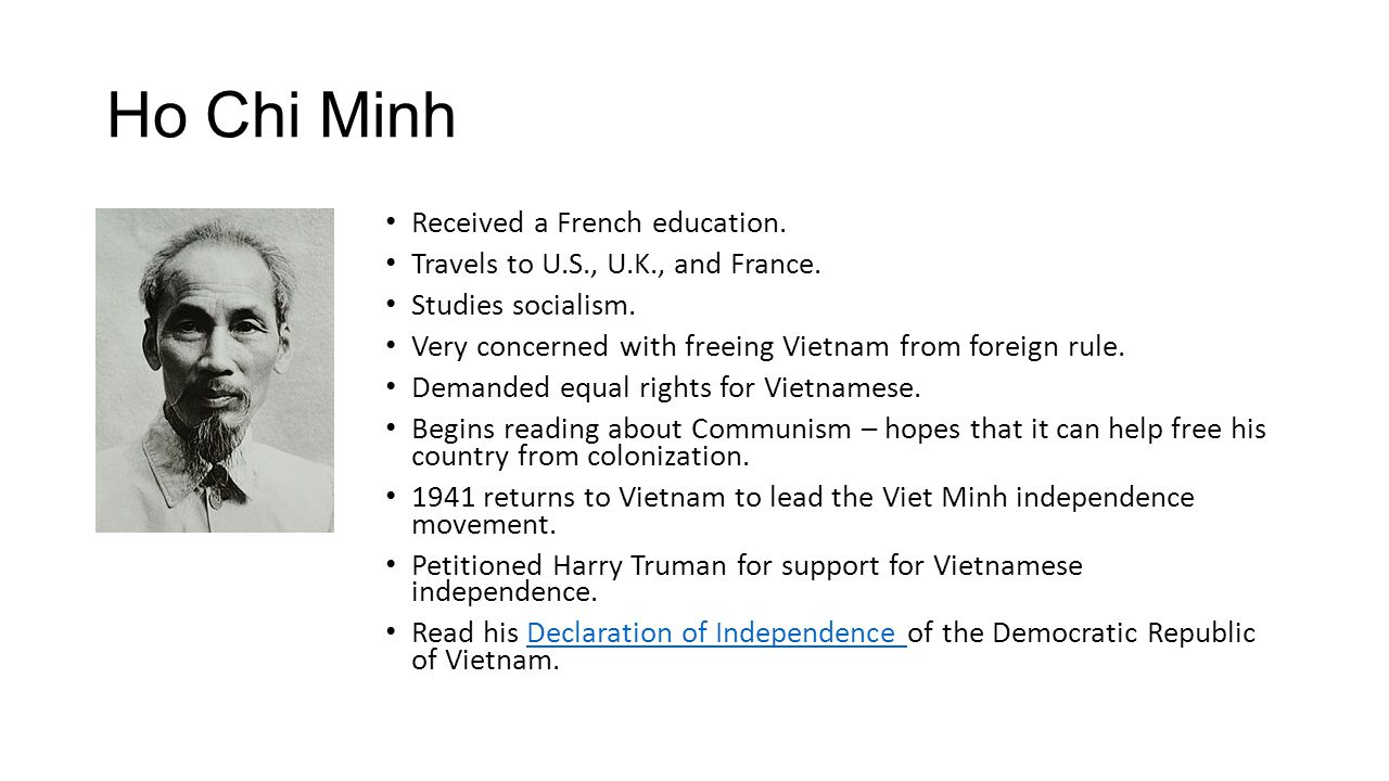 Ho Chi Minh Received a French education. Travels to U.S., U.K., and France. Studies socialism. Very concerned with freeing Vietnam from foreign rule.