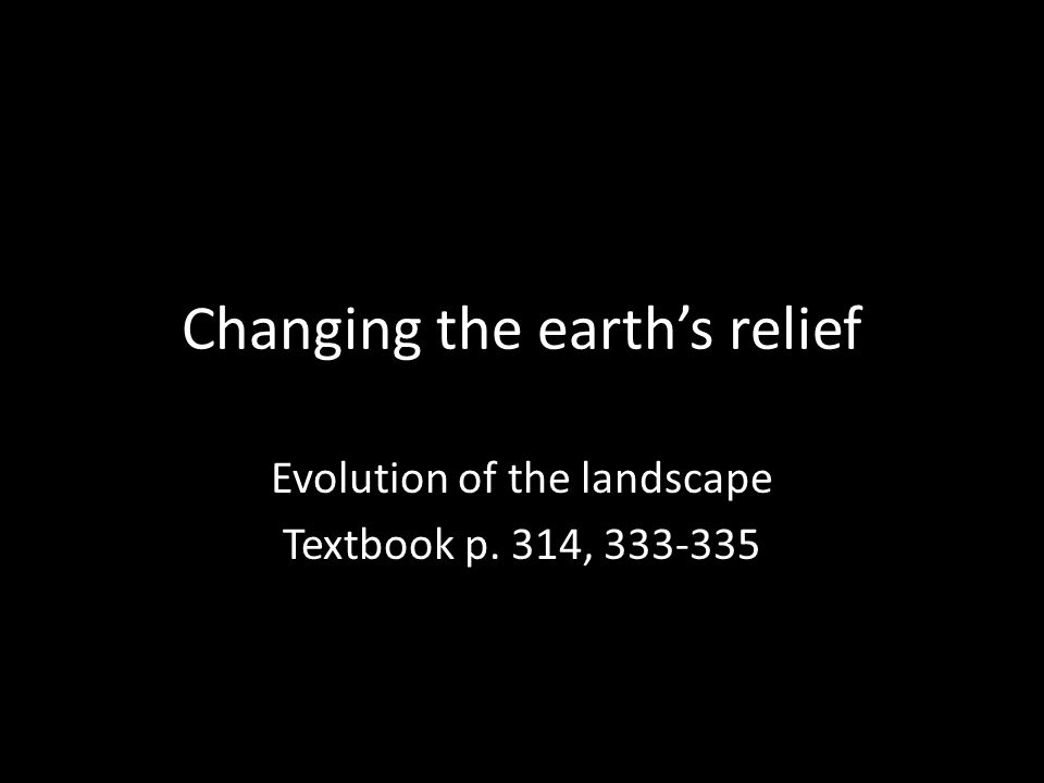 Changing the earth's relief Evolution of the landscape Textbook p. 314, 333-335