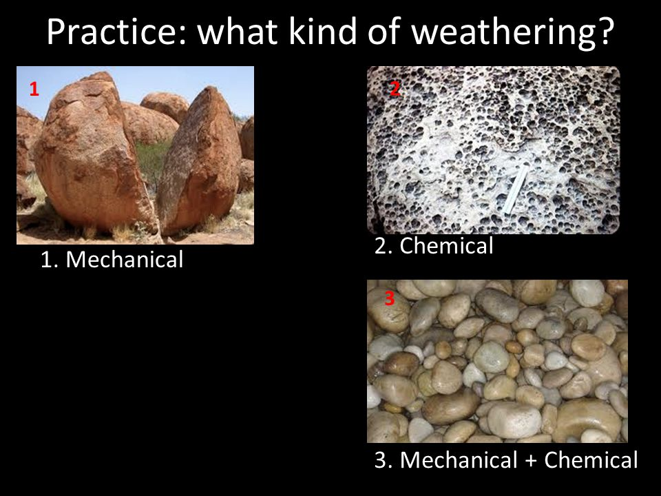 Practice: what kind of weathering 1. Mechanical 2. Chemical 3. Mechanical + Chemical 1 2 3