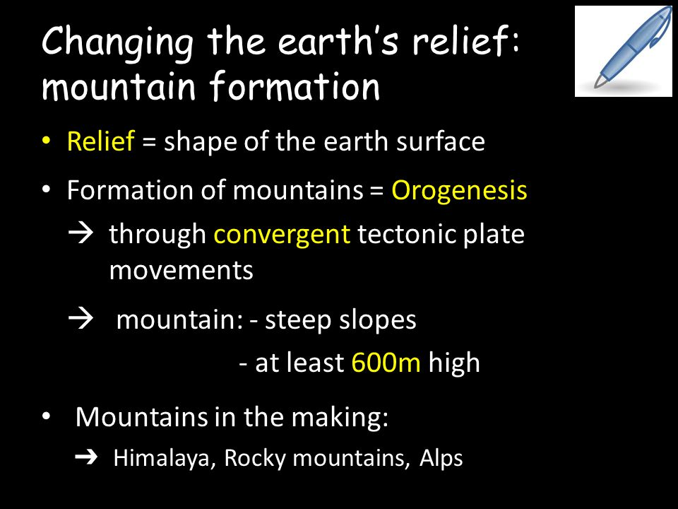 Changing the earth's relief: mountain formation Relief = shape of the earth surface Formation of mountains = Orogenesis  through convergent tectonic plate movements  mountain: - steep slopes - at least 600m high Mountains in the making: ➔ Himalaya, Rocky mountains, Alps