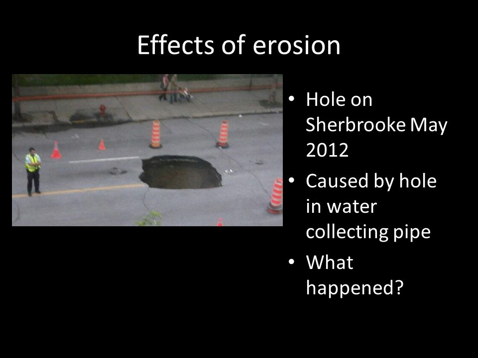 Effects of erosion Hole on Sherbrooke May 2012 Caused by hole in water collecting pipe What happened?