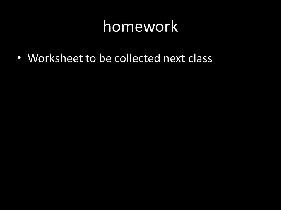 homework Worksheet to be collected next class