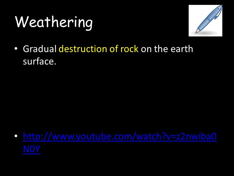 Weathering Gradual destruction of rock on the earth surface. http://www.youtube.com/watch?v=z2nwiba0 N0Y http://www.youtube.com/watch?v=z2nwiba0 N0Y
